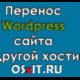 Перенос WordPress сайта на другой хостинг