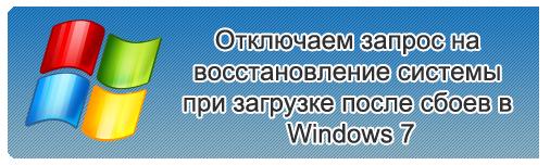 Отключаем запрос на восстановление системы при загрузке после сбоев в Windows 7